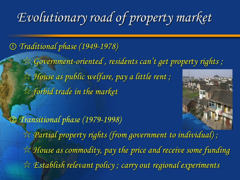Evolutionary road of property market ③ Commercial phase (1998-) ☆ Privatization of property rights ; ☆ Privatization of property rights ; ☆ House as a pure commodity ; exchange based on ☆ House as a pure commodity ; exchange based on the market price (depending on demand and supply) ; the market price (depending on demand and supply) ; ☆ Mature regulation / prosperous commercialization ☆ Mature regulation / prosperous commercialization ☆ Multilateral game ☆ Multilateral game