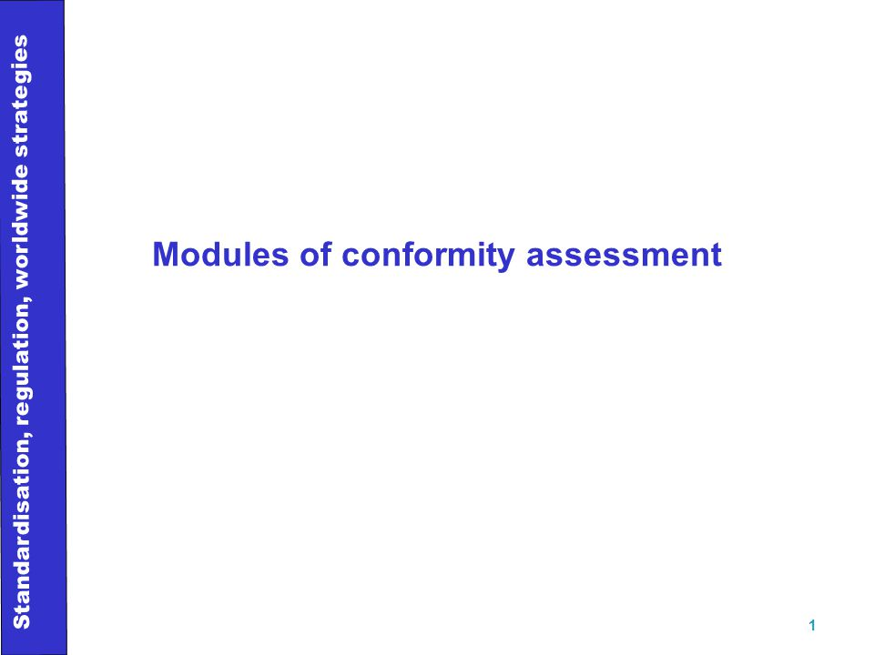 Standardisation, regulation, worldwide strategies 1 Modules of conformity assessment