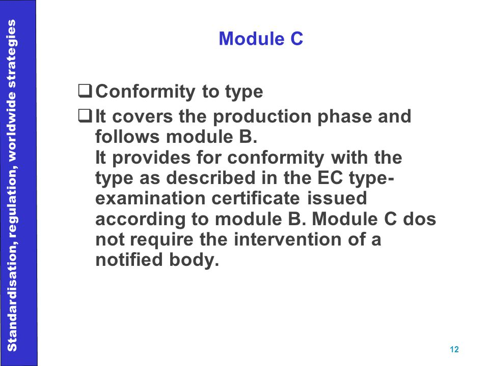 Standardisation, regulation, worldwide strategies 12 Module C  Conformity to type  It covers the production phase and follows module B.