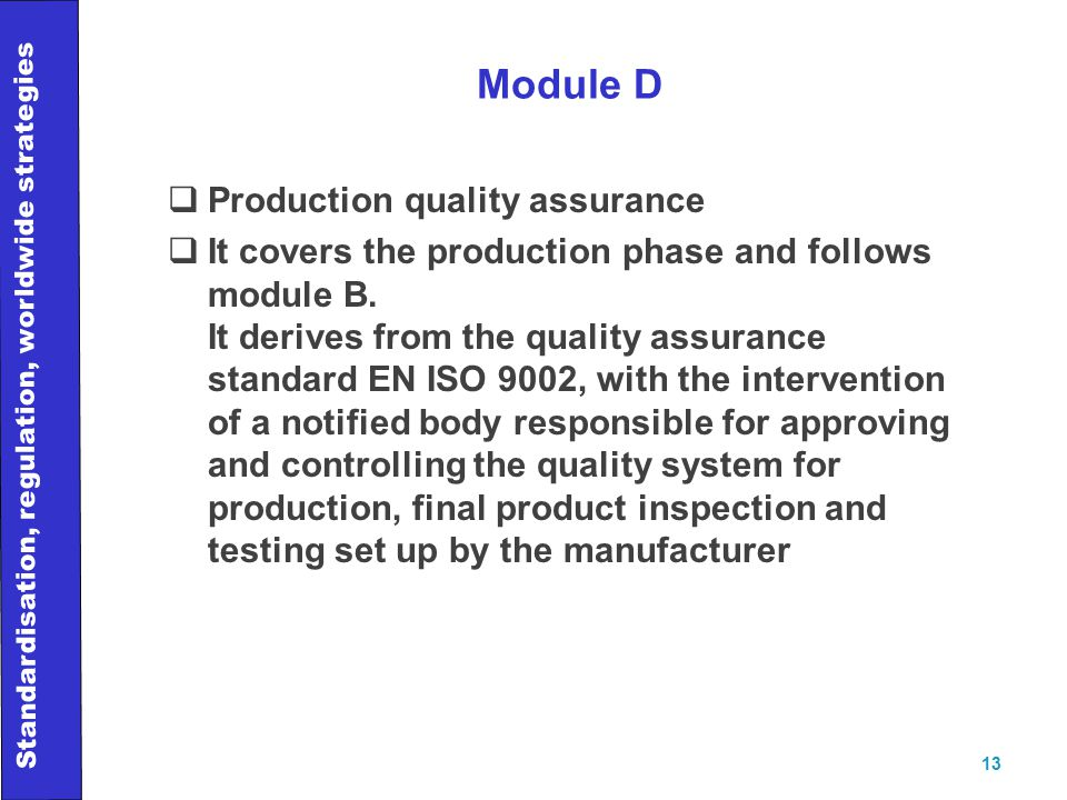 Standardisation, regulation, worldwide strategies 13 Module D  Production quality assurance  It covers the production phase and follows module B.