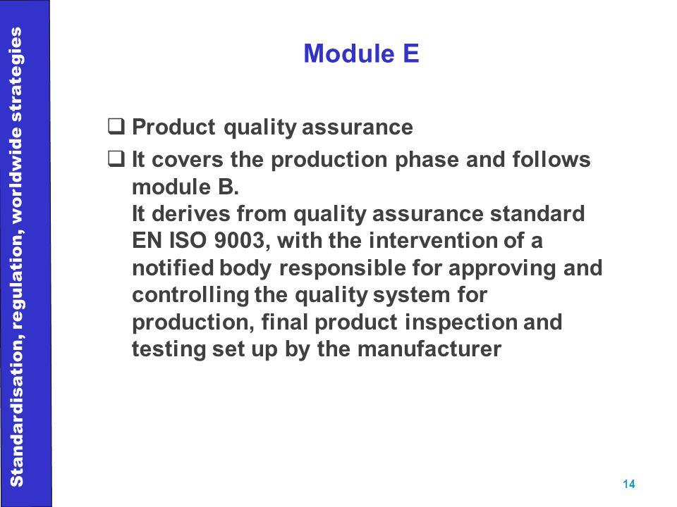 Standardisation, regulation, worldwide strategies 14 Module E  Product quality assurance  It covers the production phase and follows module B.