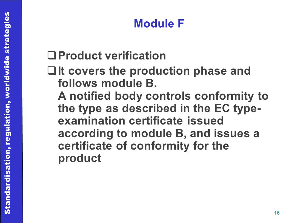 Standardisation, regulation, worldwide strategies 15 Module F  Product verification  It covers the production phase and follows module B.