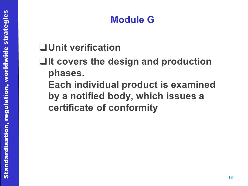 Standardisation, regulation, worldwide strategies 16 Module G  Unit verification  It covers the design and production phases.
