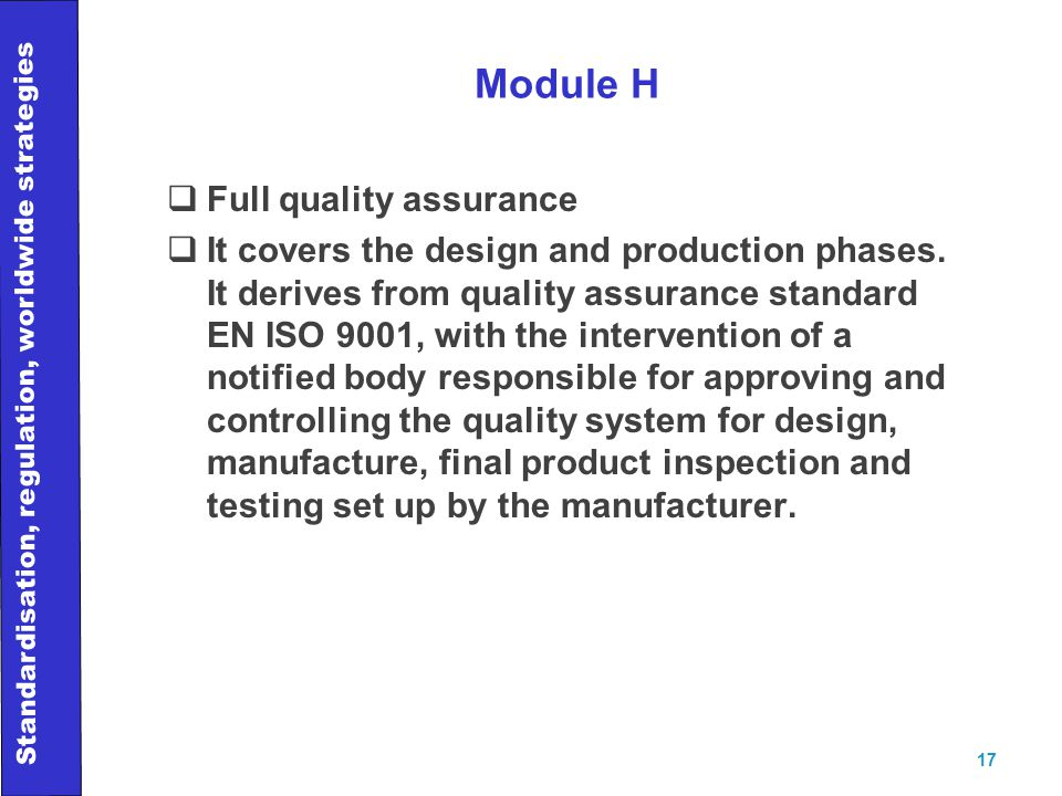 Standardisation, regulation, worldwide strategies 17 Module H  Full quality assurance  It covers the design and production phases.