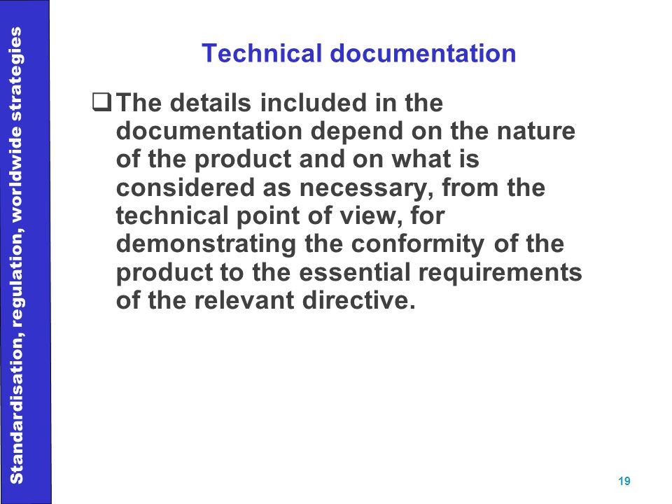 Standardisation, regulation, worldwide strategies 19 Technical documentation  The details included in the documentation depend on the nature of the product and on what is considered as necessary, from the technical point of view, for demonstrating the conformity of the product to the essential requirements of the relevant directive.