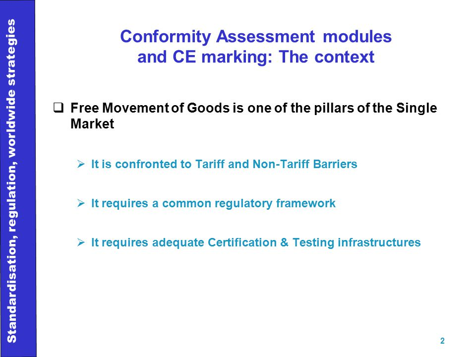 Standardisation, regulation, worldwide strategies 2 Conformity Assessment modules and CE marking: The context  Free Movement of Goods is one of the pillars of the Single Market  It is confronted to Tariff and Non-Tariff Barriers  It requires a common regulatory framework  It requires adequate Certification & Testing infrastructures