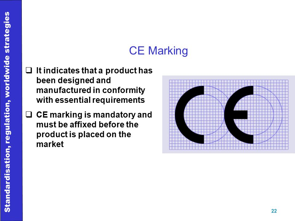 Standardisation, regulation, worldwide strategies 22 CE Marking  It indicates that a product has been designed and manufactured in conformity with essential requirements  CE marking is mandatory and must be affixed before the product is placed on the market