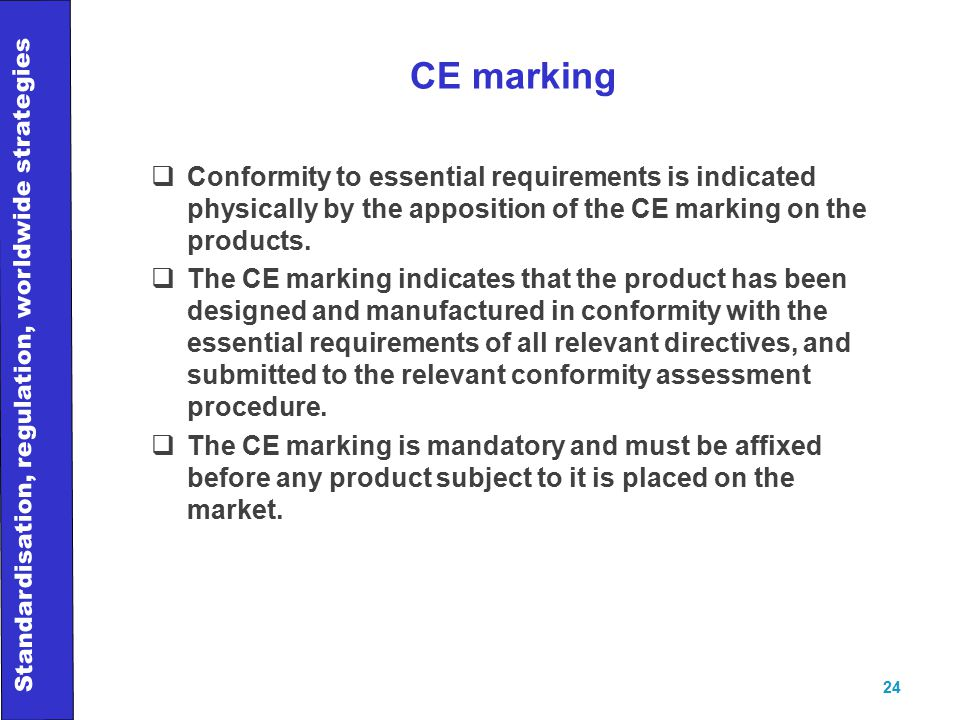 Standardisation, regulation, worldwide strategies 24 CE marking  Conformity to essential requirements is indicated physically by the apposition of the CE marking on the products.