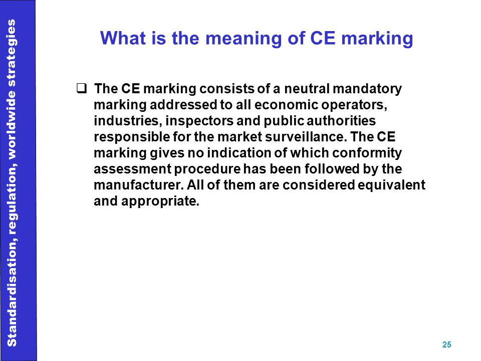 Standardisation, regulation, worldwide strategies 25 What is the meaning of CE marking  The CE marking consists of a neutral mandatory marking addressed to all economic operators, industries, inspectors and public authorities responsible for the market surveillance.