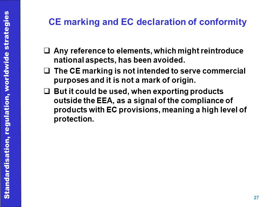 Standardisation, regulation, worldwide strategies 27 CE marking and EC declaration of conformity  Any reference to elements, which might reintroduce national aspects, has been avoided.