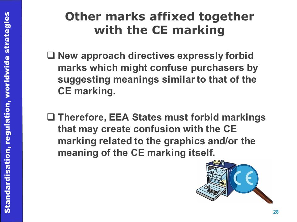 Standardisation, regulation, worldwide strategies 28 Other marks affixed together with the CE marking  New approach directives expressly forbid marks which might confuse purchasers by suggesting meanings similar to that of the CE marking.
