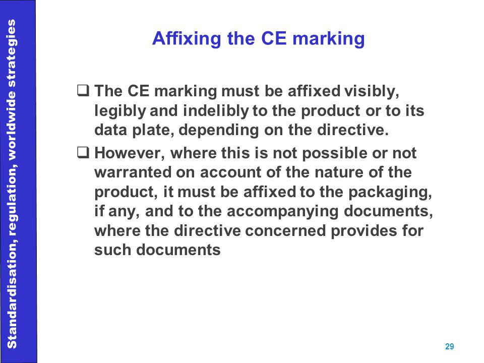 Standardisation, regulation, worldwide strategies 29 Affixing the CE marking  The CE marking must be affixed visibly, legibly and indelibly to the product or to its data plate, depending on the directive.