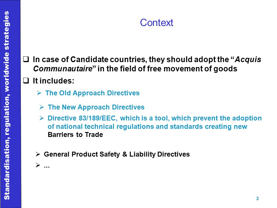 Standardisation, regulation, worldwide strategies 3 Context  In case of Candidate countries, they should adopt the Acquis Communautaire in the field of free movement of goods  It includes:  The Old Approach Directives  The New Approach Directives  Directive 83/189/EEC, which is a tool, which prevent the adoption of national technical regulations and standards creating new Barriers to Trade  General Product Safety & Liability Directives ...