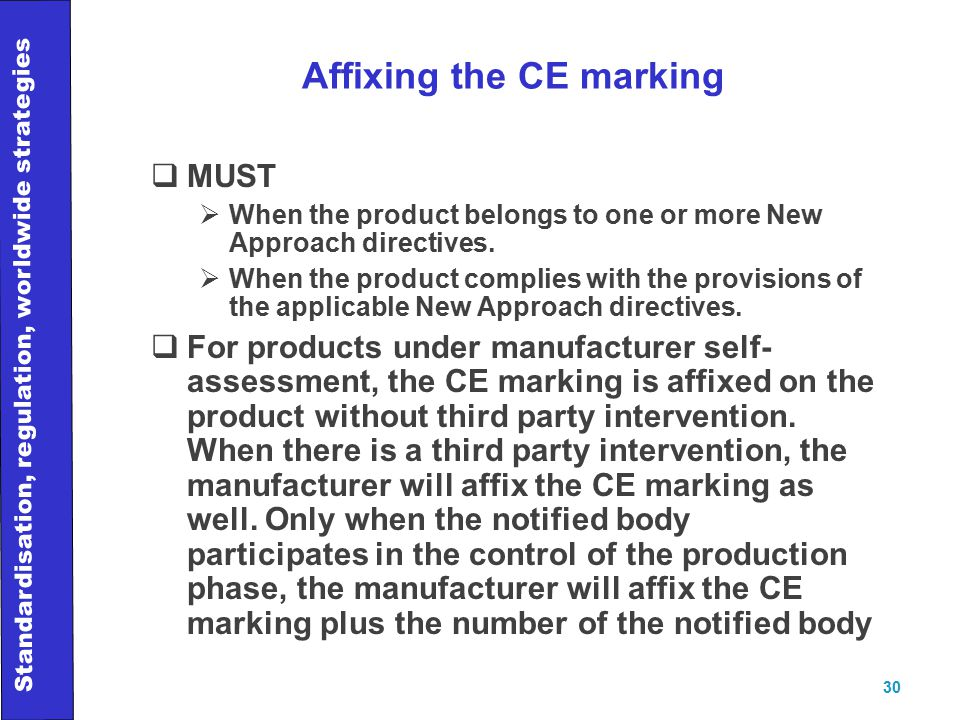 Standardisation, regulation, worldwide strategies 30 Affixing the CE marking  MUST  When the product belongs to one or more New Approach directives.