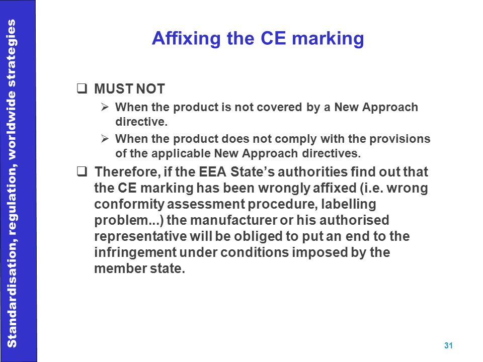 Standardisation, regulation, worldwide strategies 31 Affixing the CE marking  MUST NOT  When the product is not covered by a New Approach directive.