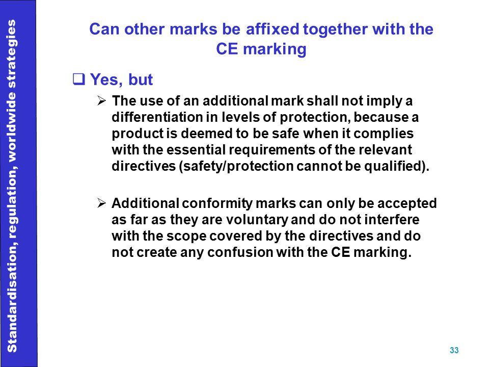 Standardisation, regulation, worldwide strategies 33 Can other marks be affixed together with the CE marking  Yes, but  The use of an additional mark shall not imply a differentiation in levels of protection, because a product is deemed to be safe when it complies with the essential requirements of the relevant directives (safety/protection cannot be qualified).