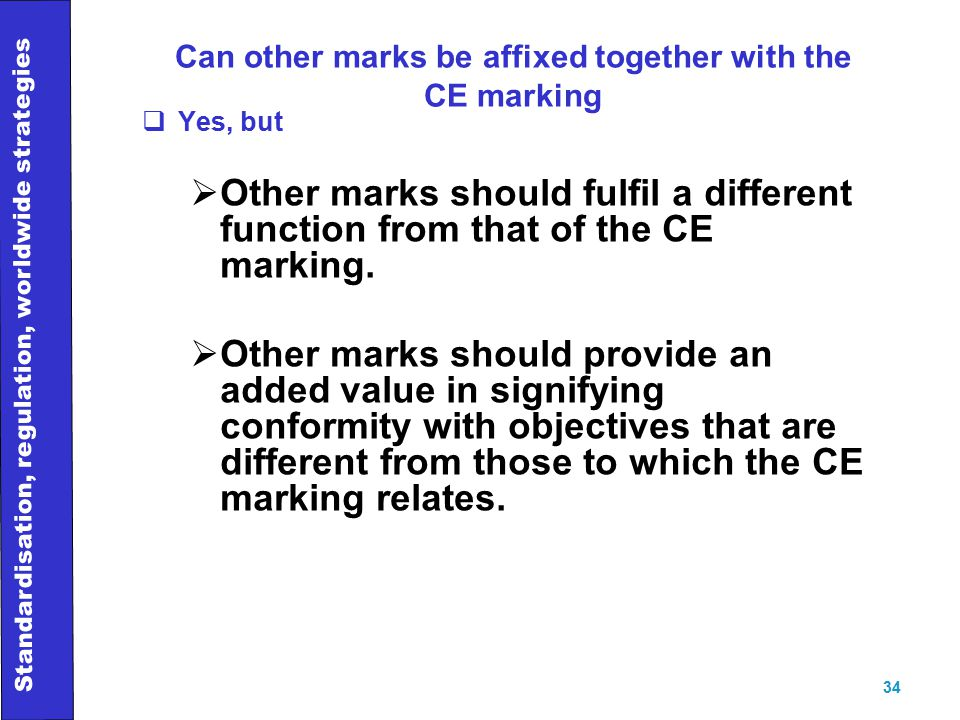 Standardisation, regulation, worldwide strategies 34 Can other marks be affixed together with the CE marking  Yes, but  Other marks should fulfil a different function from that of the CE marking.