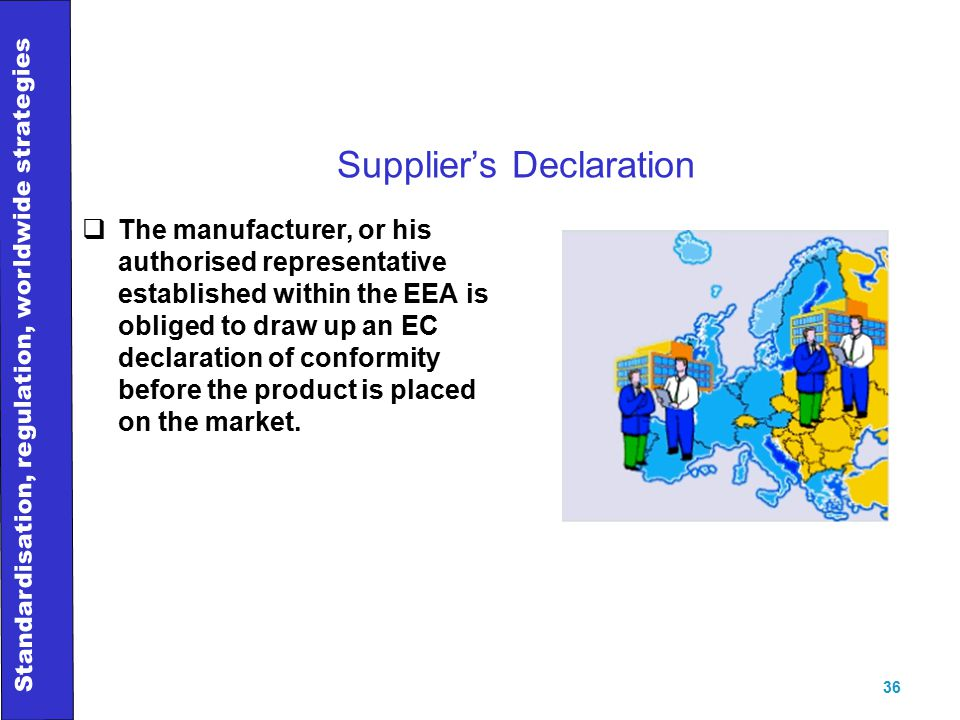 Standardisation, regulation, worldwide strategies 36 Supplier's Declaration  The manufacturer, or his authorised representative established within the EEA is obliged to draw up an EC declaration of conformity before the product is placed on the market.