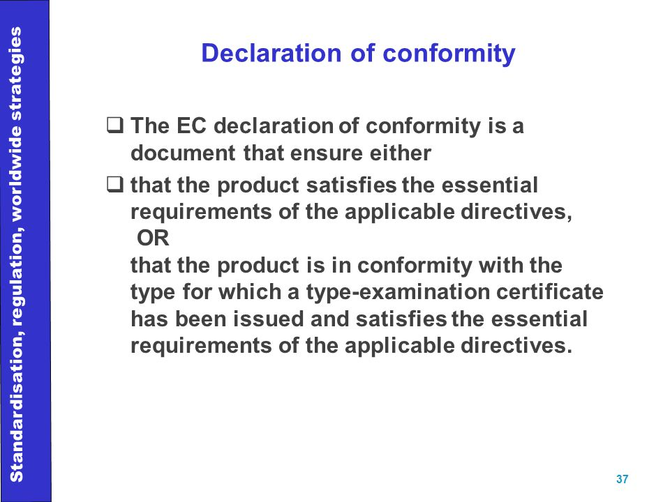Standardisation, regulation, worldwide strategies 37 Declaration of conformity  The EC declaration of conformity is a document that ensure either  that the product satisfies the essential requirements of the applicable directives, OR that the product is in conformity with the type for which a type-examination certificate has been issued and satisfies the essential requirements of the applicable directives.