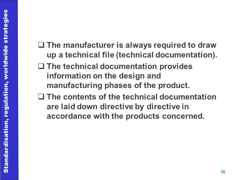 Standardisation, regulation, worldwide strategies 38  The manufacturer is always required to draw up a technical file (technical documentation).