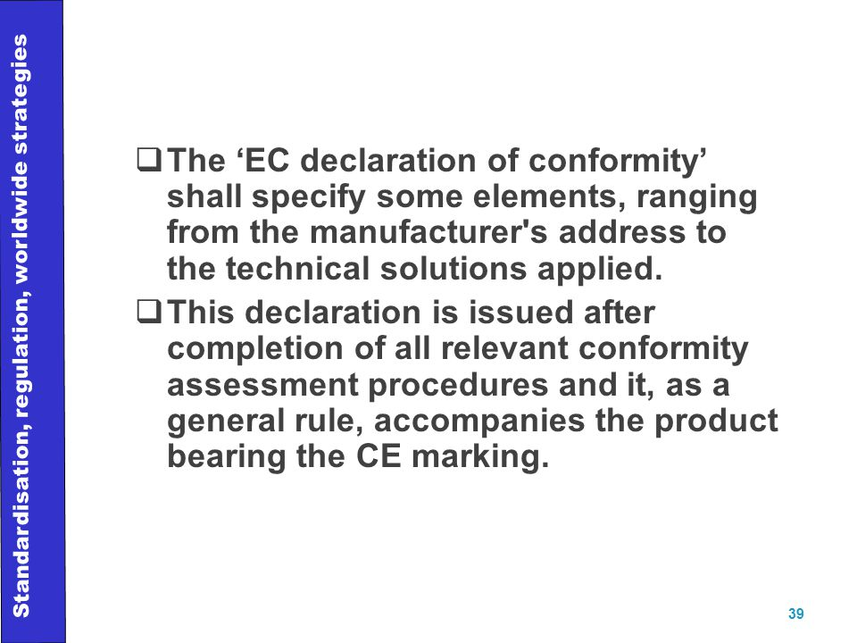 Standardisation, regulation, worldwide strategies 39  The 'EC declaration of conformity' shall specify some elements, ranging from the manufacturer s address to the technical solutions applied.