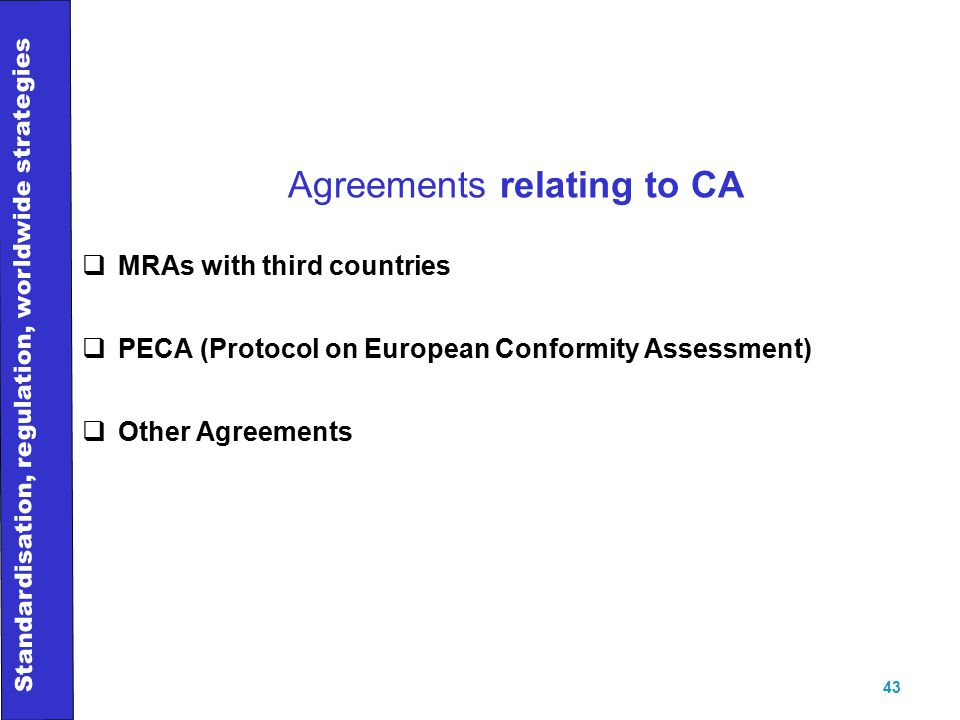 Standardisation, regulation, worldwide strategies 43 Agreements relating to CA  MRAs with third countries  PECA (Protocol on European Conformity Assessment)  Other Agreements