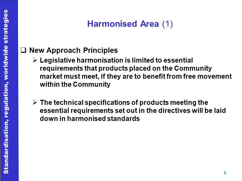 Standardisation, regulation, worldwide strategies 5 Harmonised Area (1)  New Approach Principles  Legislative harmonisation is limited to essential requirements that products placed on the Community market must meet, if they are to benefit from free movement within the Community  The technical specifications of products meeting the essential requirements set out in the directives will be laid down in harmonised standards