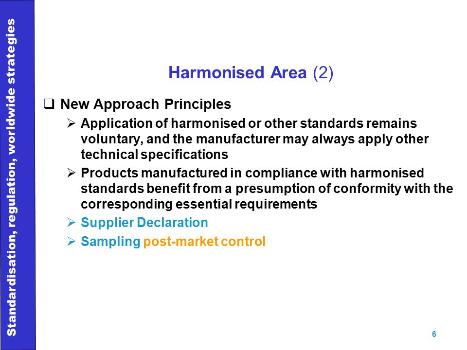 Standardisation, regulation, worldwide strategies 6 Harmonised Area (2)  New Approach Principles  Application of harmonised or other standards remains voluntary, and the manufacturer may always apply other technical specifications  Products manufactured in compliance with harmonised standards benefit from a presumption of conformity with the corresponding essential requirements  Supplier Declaration  Sampling post-market control