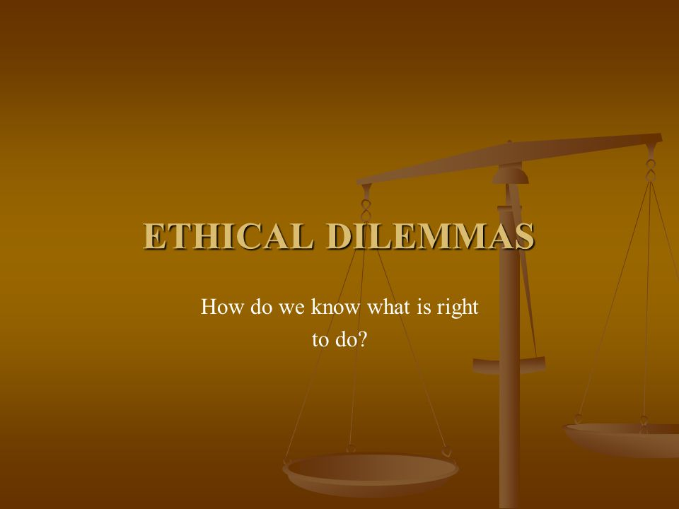 ETHICAL DILEMMAS How do we know what is right to do?