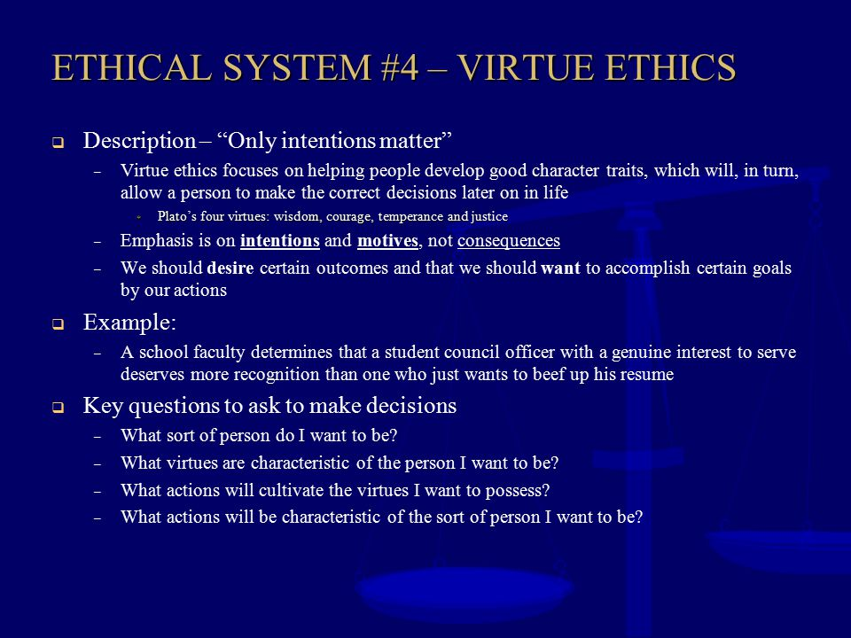 """ETHICAL SYSTEM #4 – VIRTUE ETHICS  Description – """"Only intentions matter"""" – Virtue ethics focuses on helping people develop good character traits, wh"""