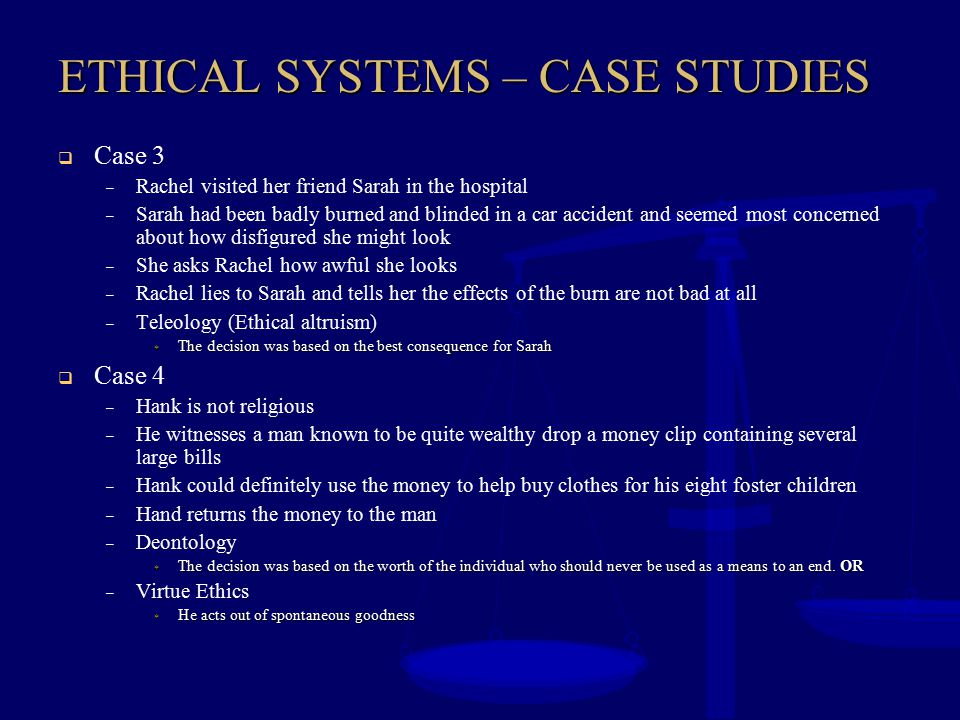ETHICAL SYSTEMS – CASE STUDIES  Case 3 – Rachel visited her friend Sarah in the hospital – Sarah had been badly burned and blinded in a car accident