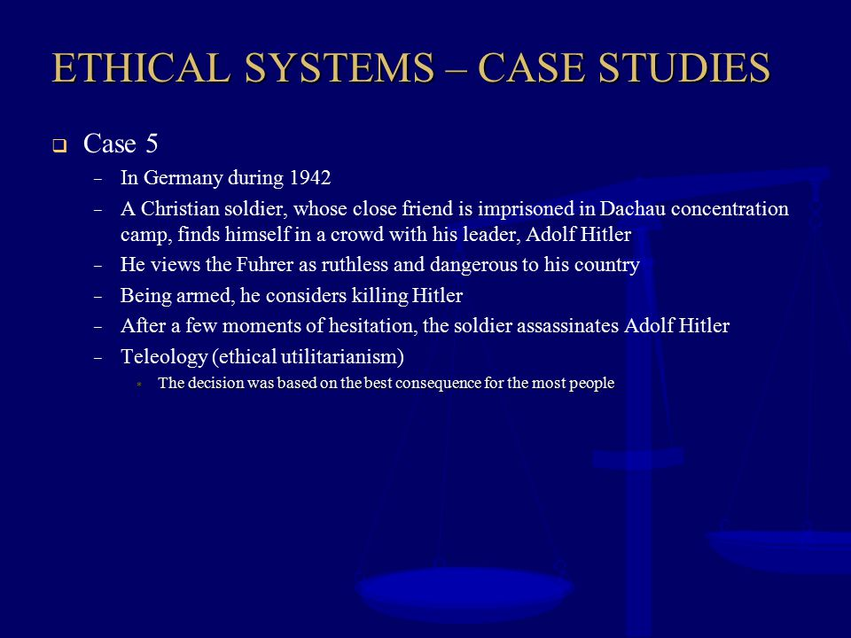ETHICAL SYSTEMS – CASE STUDIES  Case 5 – In Germany during 1942 – A Christian soldier, whose close friend is imprisoned in Dachau concentration camp,