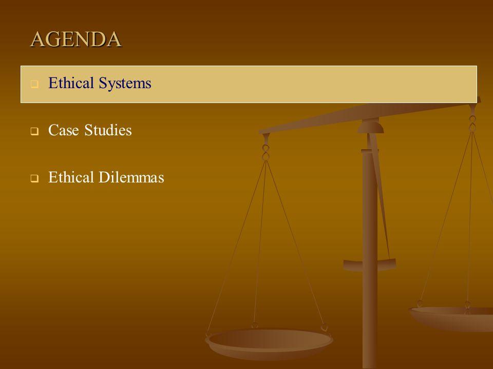AGENDA  Ethical Systems  Case Studies  Ethical Dilemmas