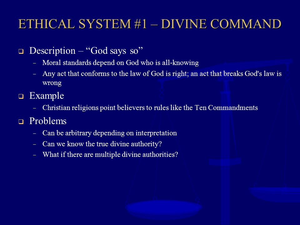 """ETHICAL SYSTEM #1 – DIVINE COMMAND  Description – """"God says so"""" – Moral standards depend on God who is all-knowing – Any act that conforms to the law"""