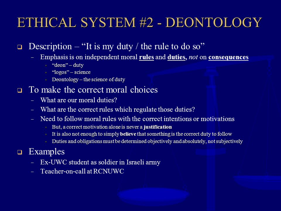 """ETHICAL SYSTEM #2 - DEONTOLOGY  Description – """"It is my duty / the rule to do so"""" – Emphasis is on independent moral rules and duties, not on consequ"""