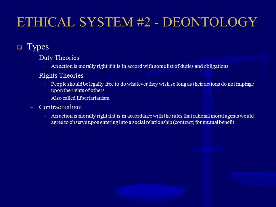 ETHICAL SYSTEM #2 - DEONTOLOGY  Problems – Which rules or duties to follow, regardless of consequences.