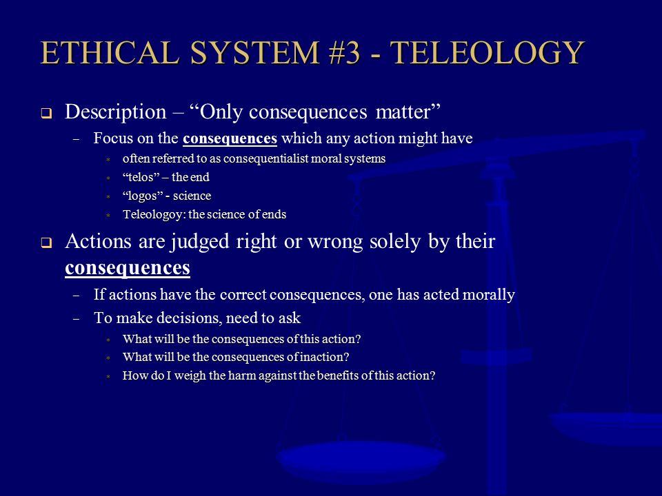 """ETHICAL SYSTEM #3 - TELEOLOGY  Description – """"Only consequences matter"""" – Focus on the consequences which any action might have  often referred to a"""