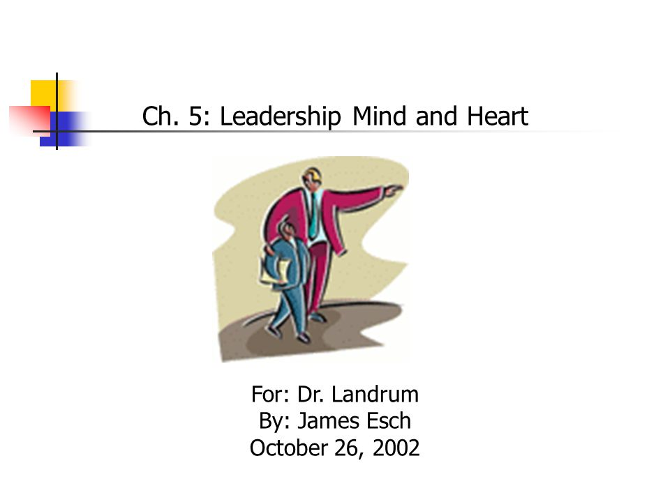 Ch. 5: Leadership Mind and Heart For: Dr. Landrum By: James Esch October 26, 2002