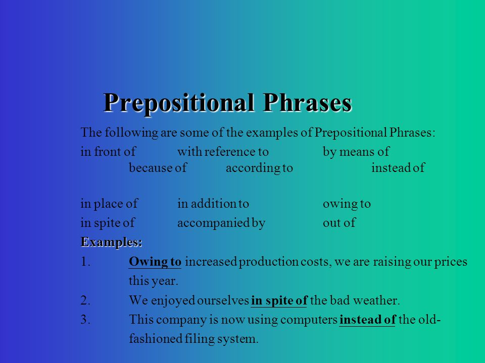 Prepositional Phrases The following are some of the examples of Prepositional Phrases: in front ofwith reference toby means of because ofaccording toinstead of in place ofin addition toowing to in spite ofaccompanied byout ofExamples: 1.