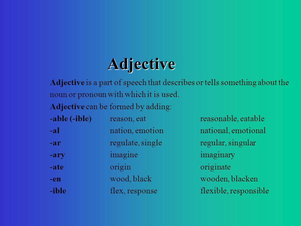 Adjective Adjective is a part of speech that describes or tells something about the noun or pronoun with which it is used.