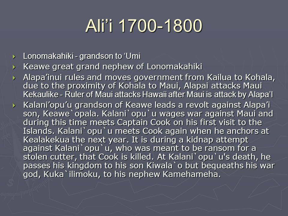Ali'i 1700-1800  Lonomakahiki - grandson to 'Umi  Keawe great grand nephew of Lonomakahiki  Alapa'inui rules and moves government from Kailua to Kohala, due to the proximity of Kohala to Maui, Alapai attacks Maui Kekaulike - Ruler of Maui attacks Hawaii after Maui is attack by Alapa'I  Kalani'opu'u grandson of Keawe leads a revolt against Alapa'i son, Keawe`opala.