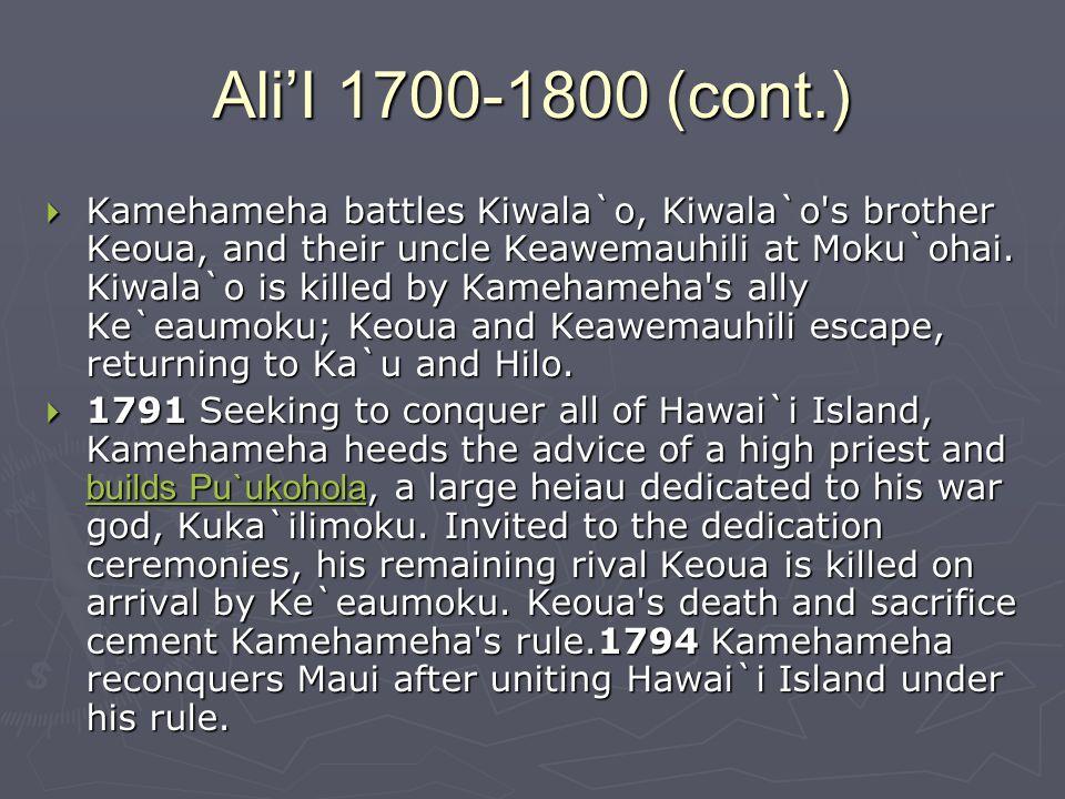 Ali'I 1700-1800 (cont.)  Kamehameha battles Kiwala`o, Kiwala`o s brother Keoua, and their uncle Keawemauhili at Moku`ohai.