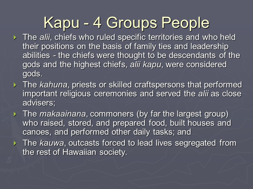 Kapu - 4 Groups People  The alii, chiefs who ruled specific territories and who held their positions on the basis of family ties and leadership abilities - the chiefs were thought to be descendants of the gods and the highest chiefs, alii kapu, were considered gods.