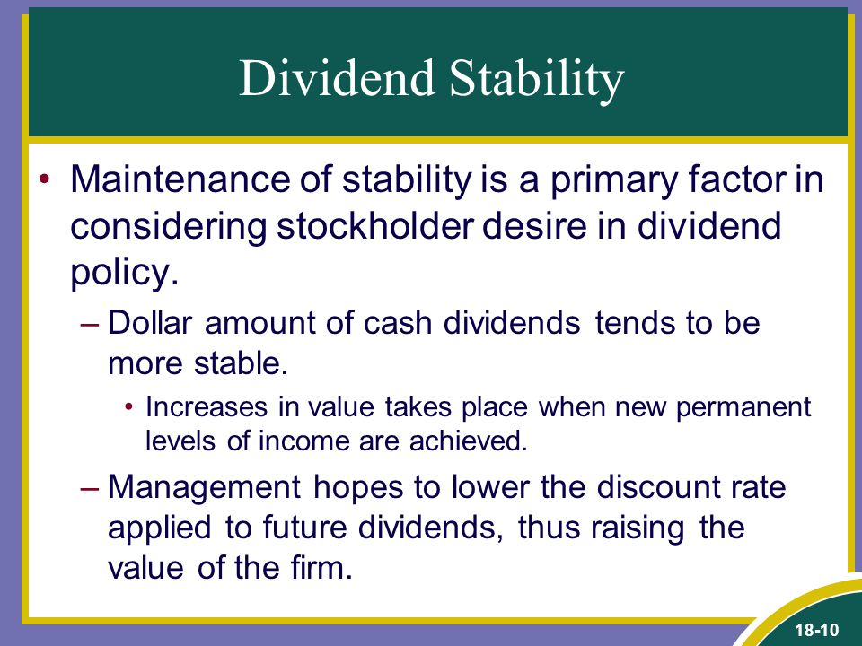18-10 Dividend Stability Maintenance of stability is a primary factor in considering stockholder desire in dividend policy.