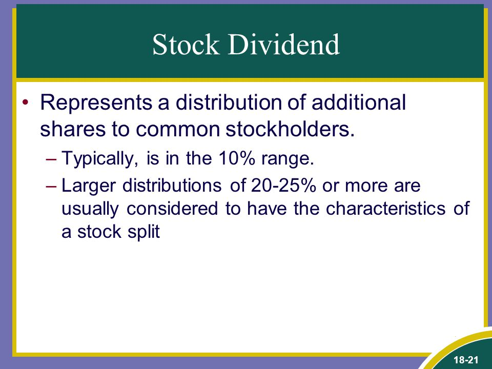 18-21 Stock Dividend Represents a distribution of additional shares to common stockholders. –Typically, is in the 10% range. –Larger distributions of