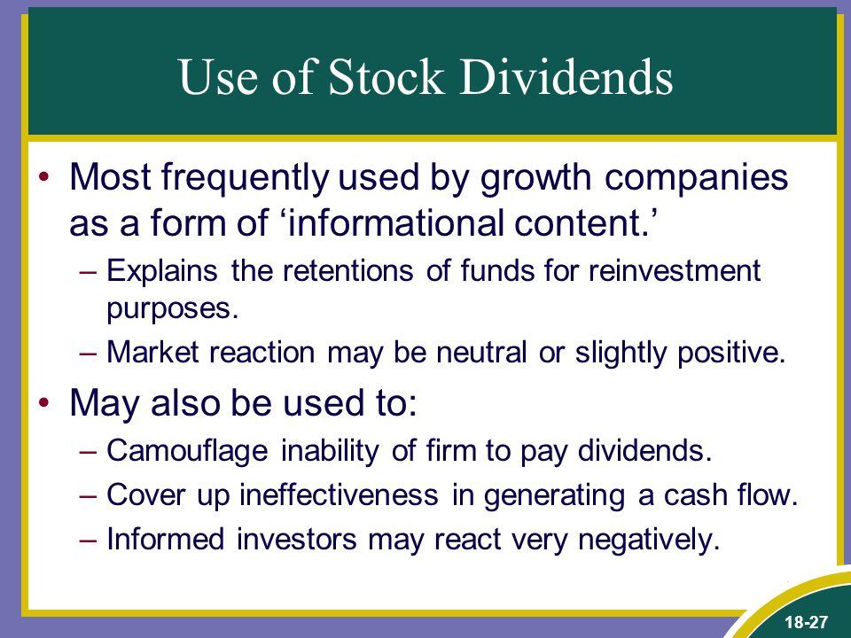18-27 Use of Stock Dividends Most frequently used by growth companies as a form of 'informational content.' –Explains the retentions of funds for reinvestment purposes.