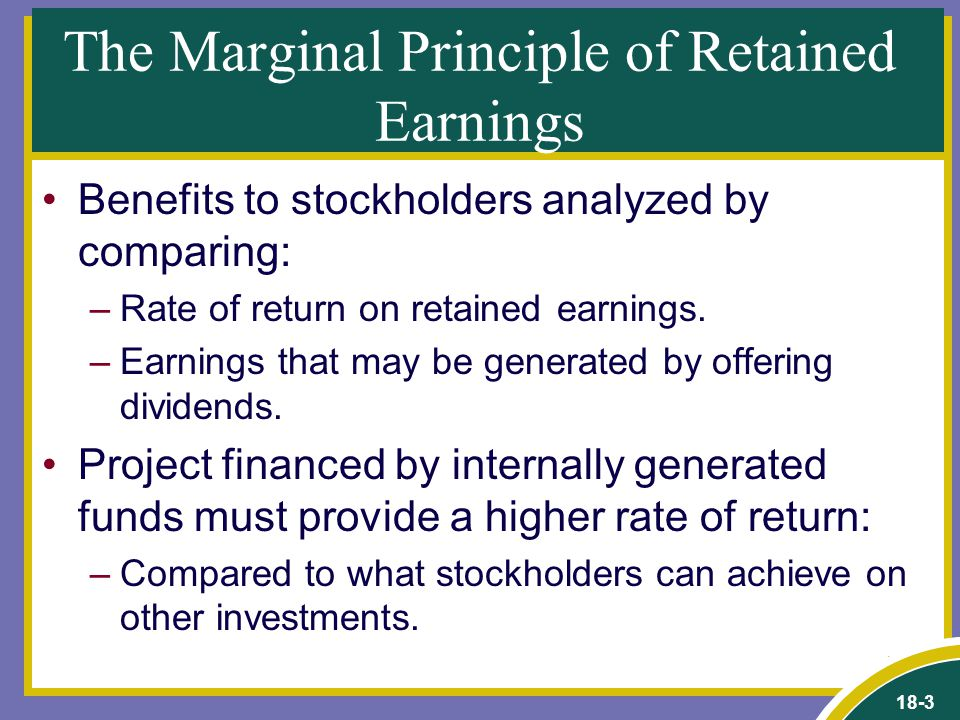 18-3 The Marginal Principle of Retained Earnings Benefits to stockholders analyzed by comparing: –Rate of return on retained earnings.
