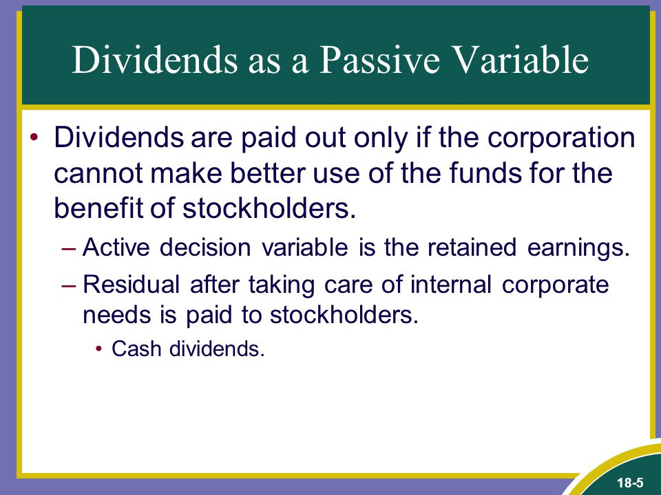 18-5 Dividends as a Passive Variable Dividends are paid out only if the corporation cannot make better use of the funds for the benefit of stockholders.