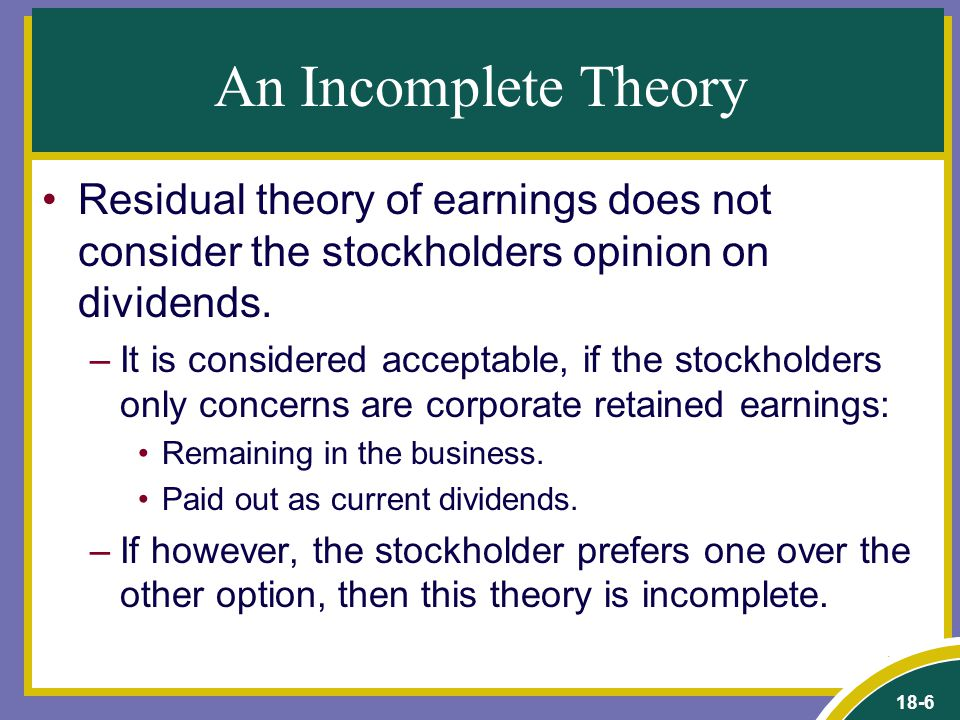 18-6 An Incomplete Theory Residual theory of earnings does not consider the stockholders opinion on dividends. –It is considered acceptable, if the st