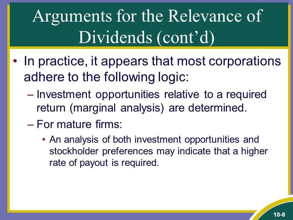 18-8 Arguments for the Relevance of Dividends (cont'd) In practice, it appears that most corporations adhere to the following logic: –Investment opportunities relative to a required return (marginal analysis) are determined.